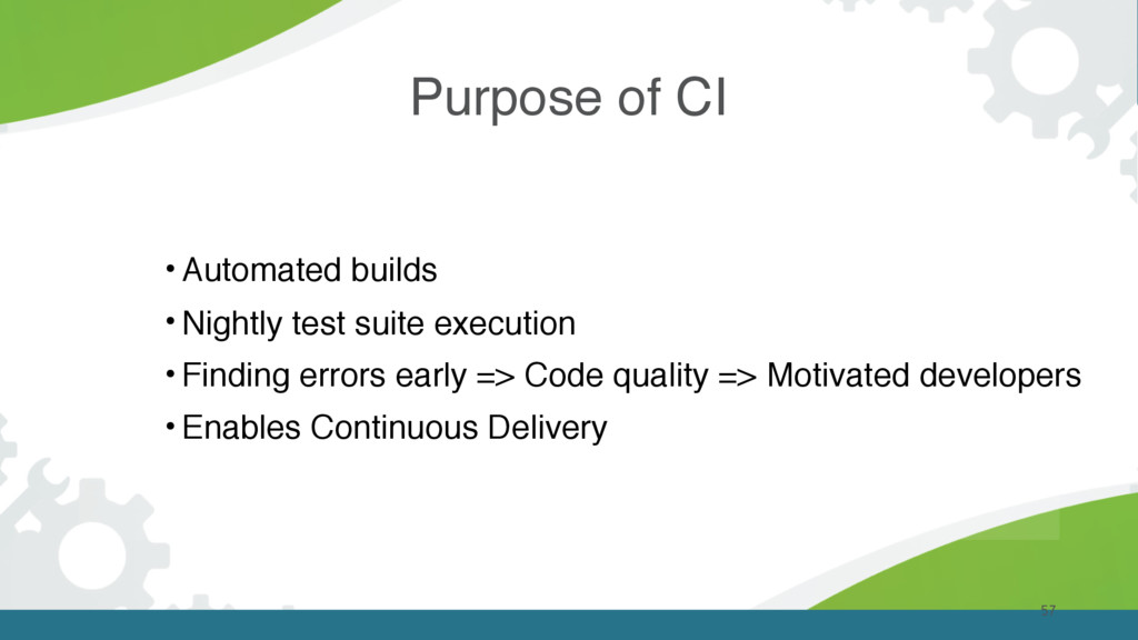 Purpose of CI 57 • Automated builds • Nightly t...