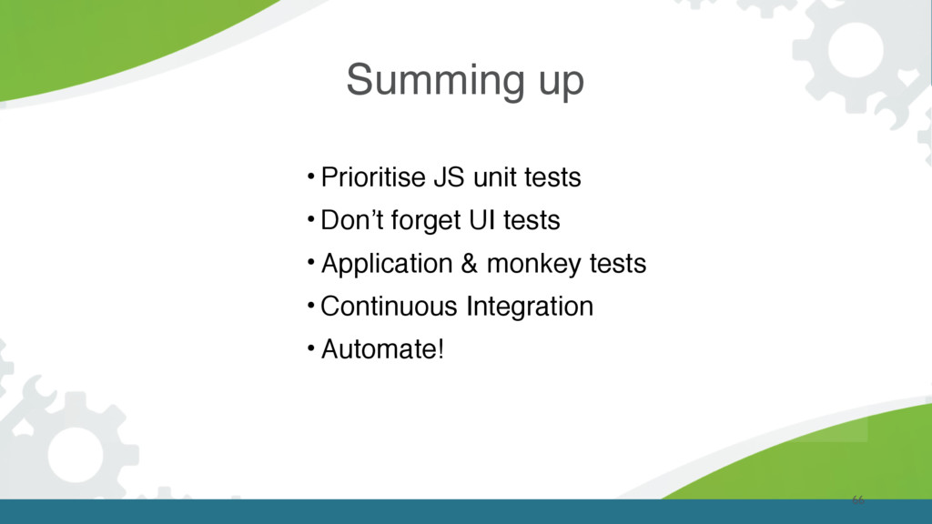 Summing up 66 • Prioritise JS unit tests • Don'...