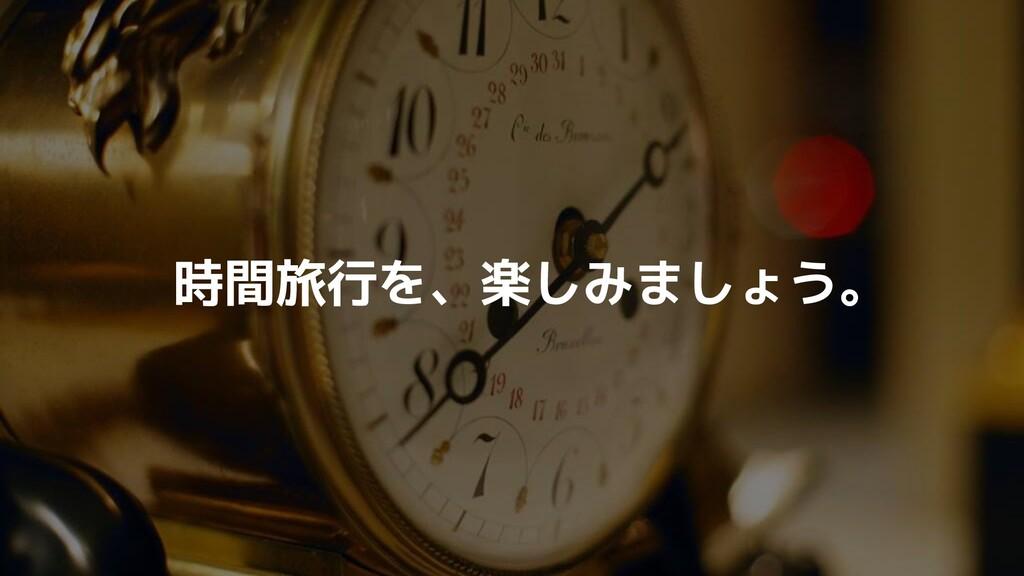 時間旅行を、楽しみましょう。
