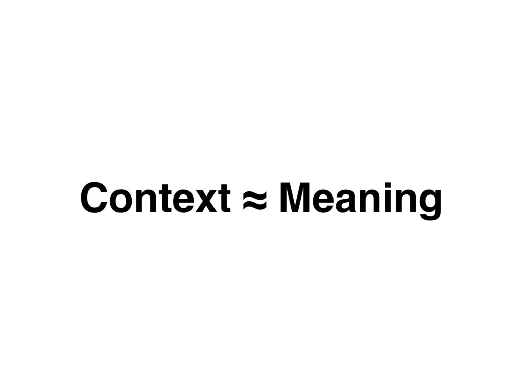 Context ≈ Meaning