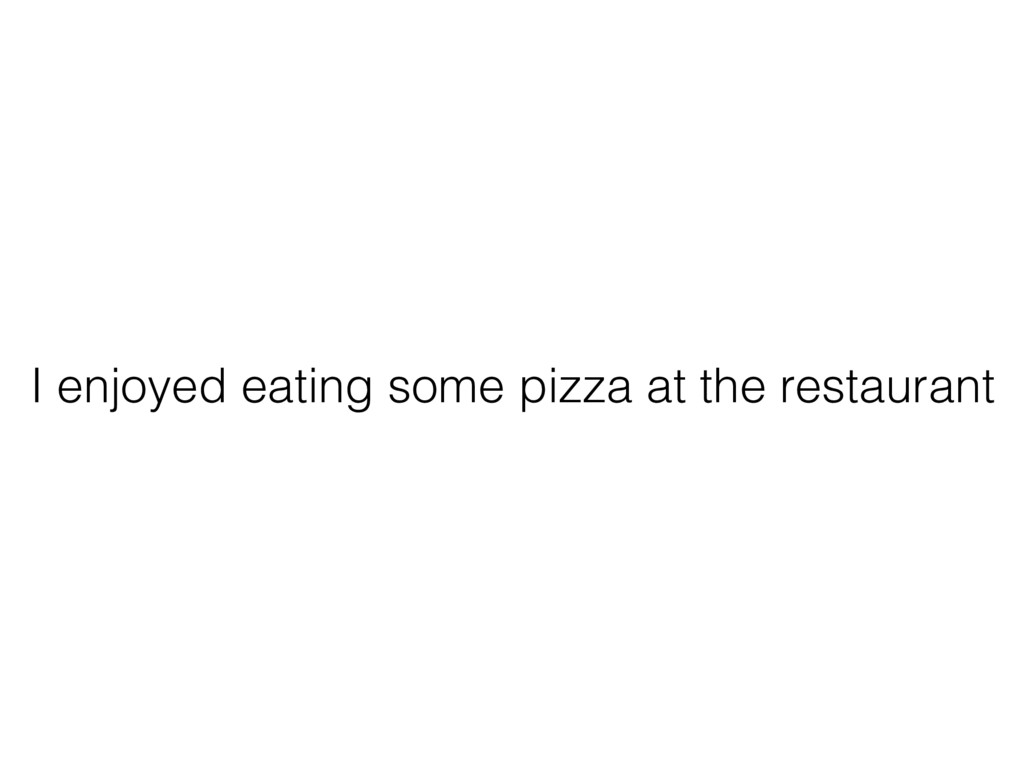 I enjoyed eating some pizza at the restaurant