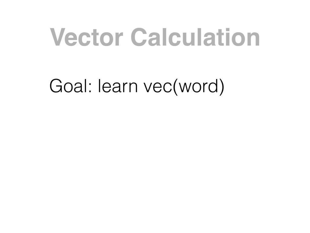 Vector Calculation Goal: learn vec(word)