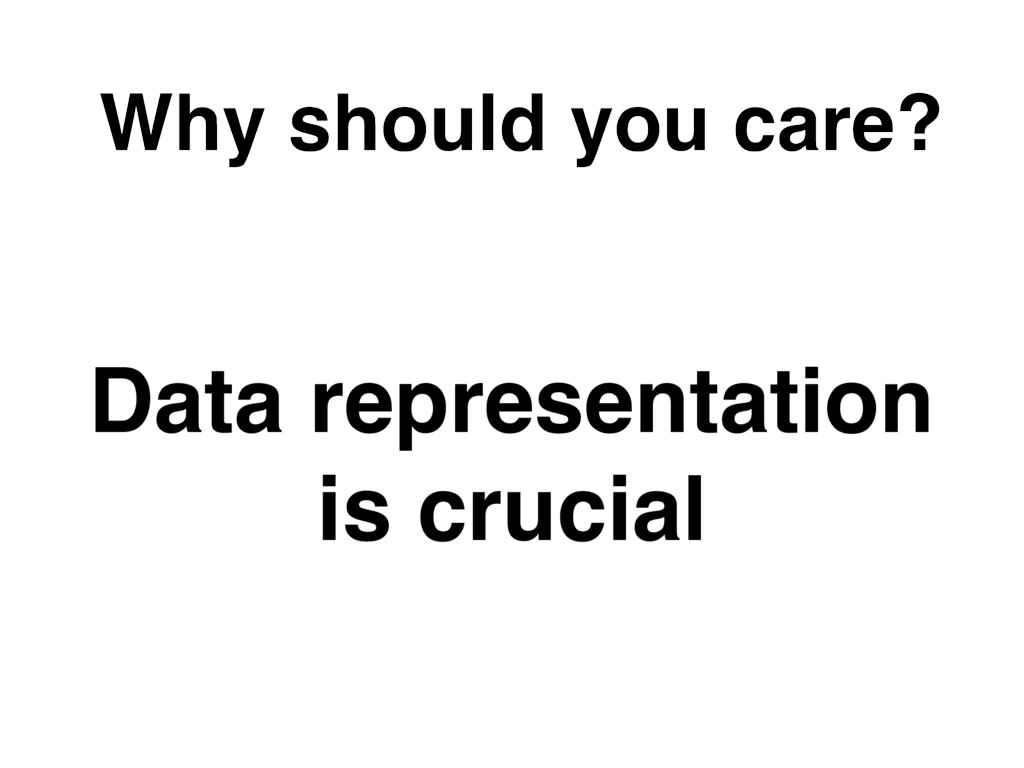 Why should you care? Data representation is cr...