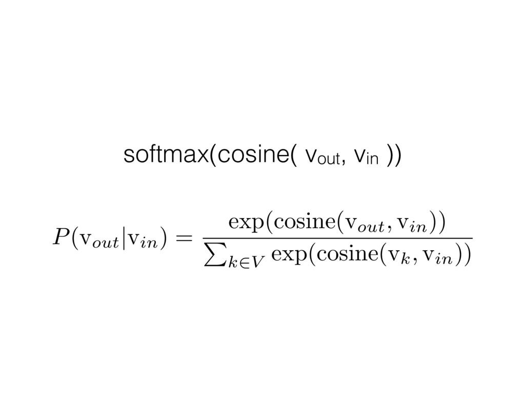 softmax(cosine( vout, vin )) P (vout | vin) = e...