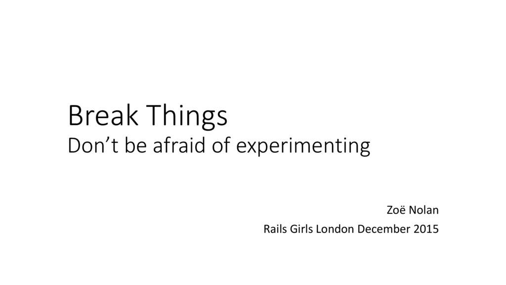 Break Things Don't be afraid of experimenting Z...