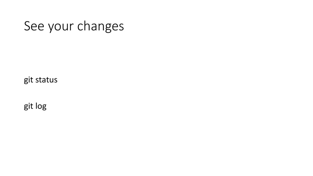 See your changes git status git log