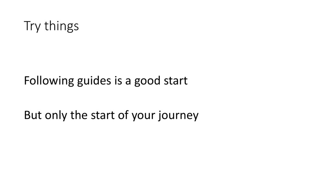 Try things Following guides is a good start But...