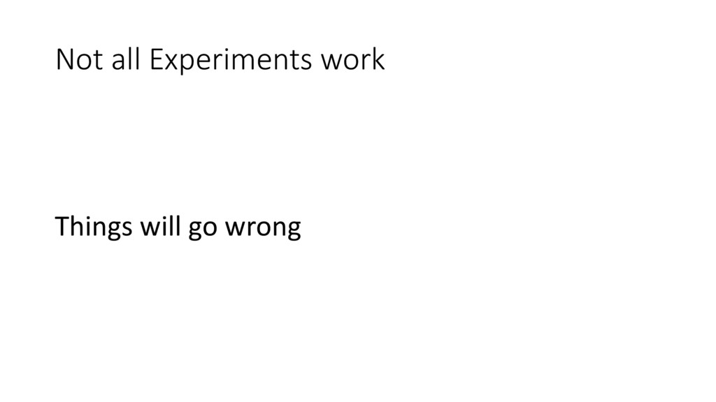 Not all Experiments work Things will go wrong