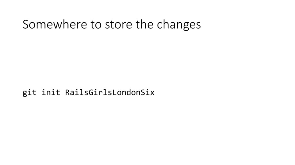 Somewhere to store the changes git init RailsGi...