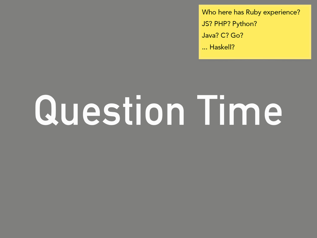 Question Time Who here has Ruby experience? JS?...