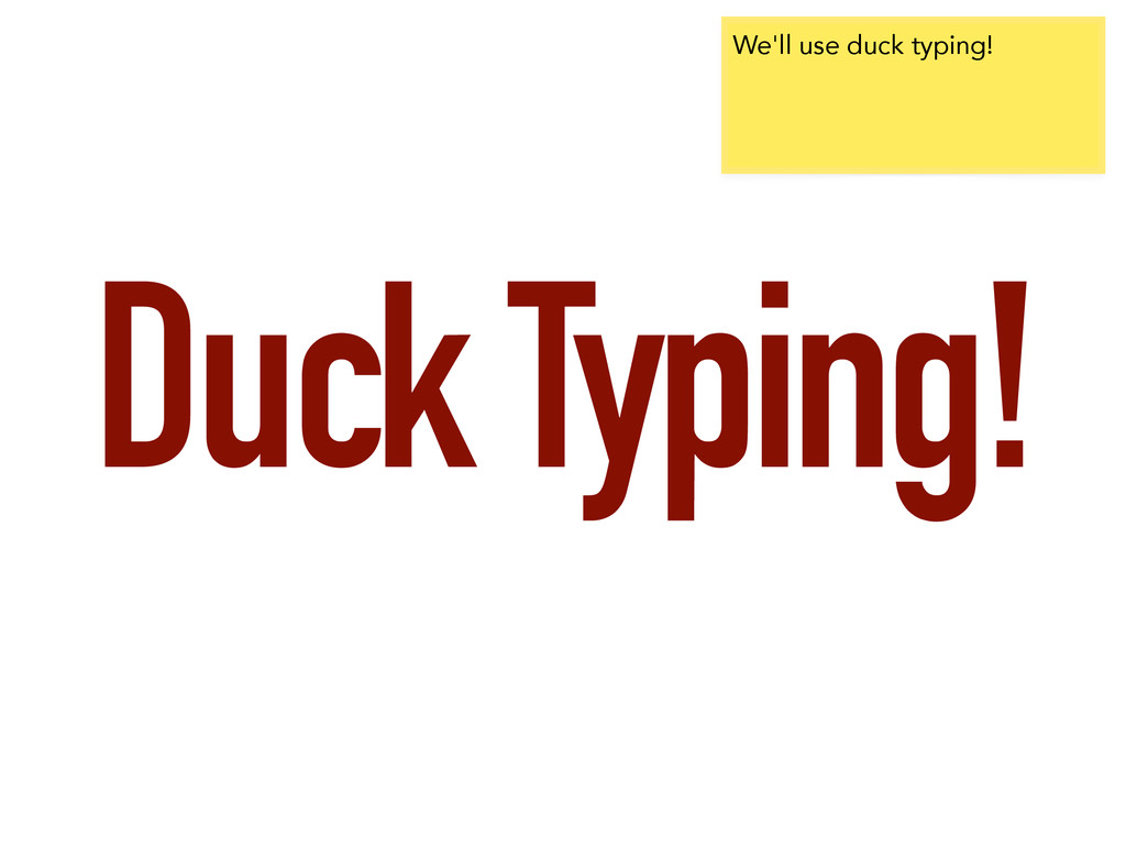 Duck Typing! We'll use duck typing!