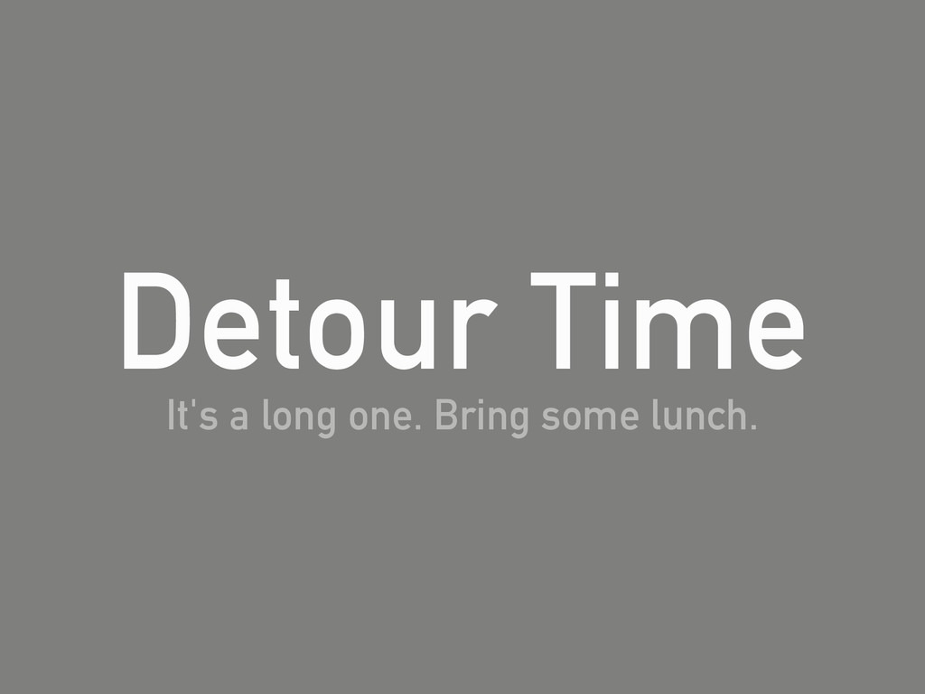 Detour Time It's a long one. Bring some lunch.