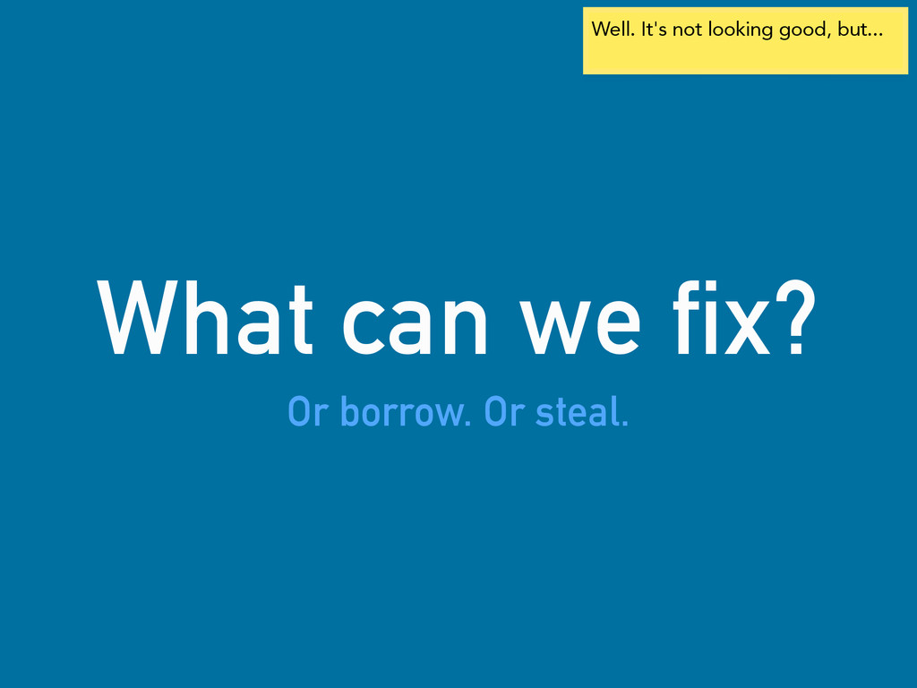 What can we fix? Or borrow. Or steal. Well. It'...