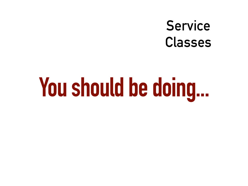You should be doing... Service Classes
