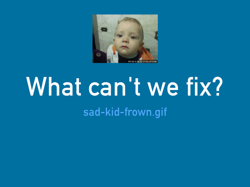 What can't we fix? sad-kid-frown.gif