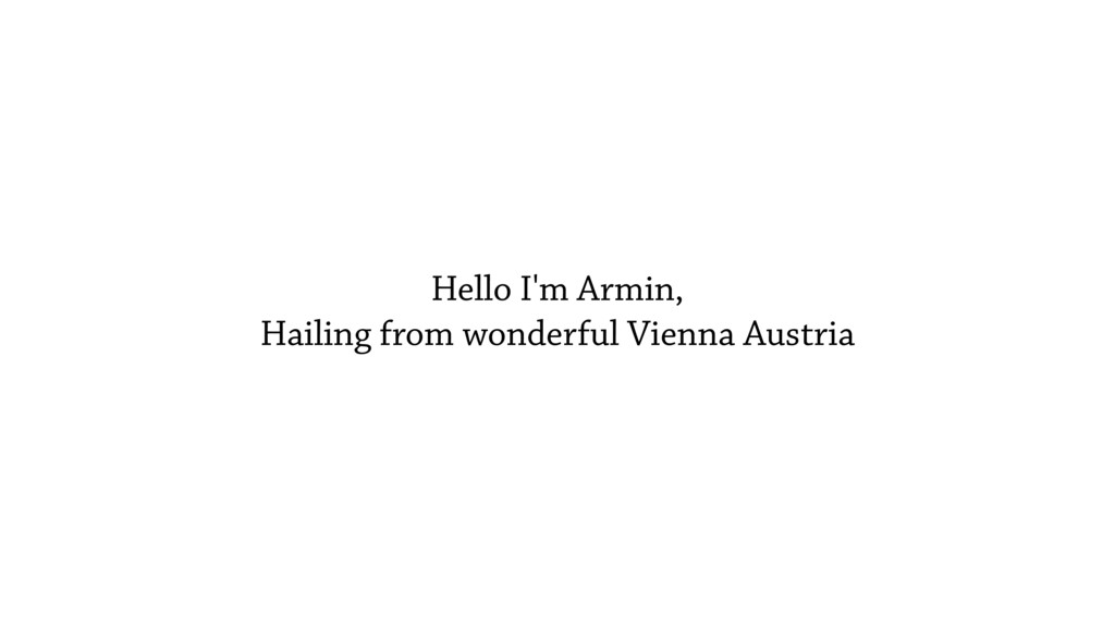 Hello I'm Armin, Hailing from wonderful Vienna ...