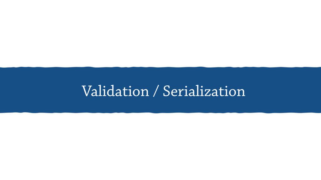 Validation / Serialization