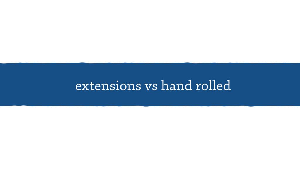 extensions vs hand rolled
