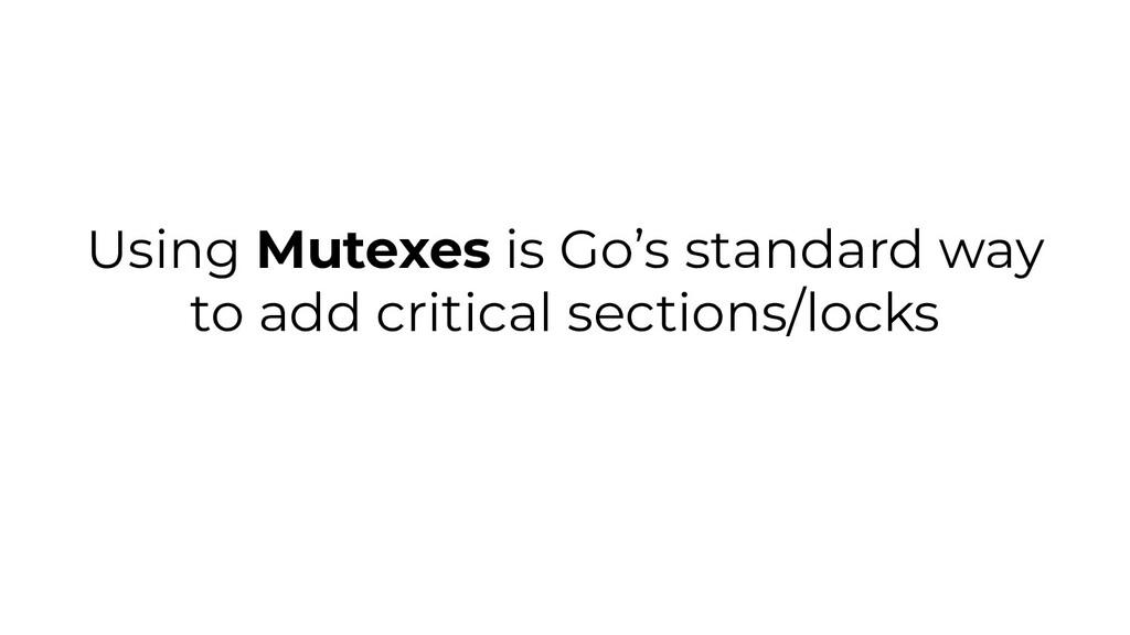 Using Mutexes is Go's standard way to add criti...