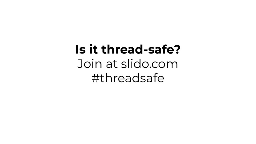 Is it thread-safe? Join at slido.com #threadsafe