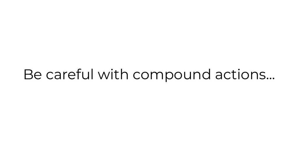 Be careful with compound actions...