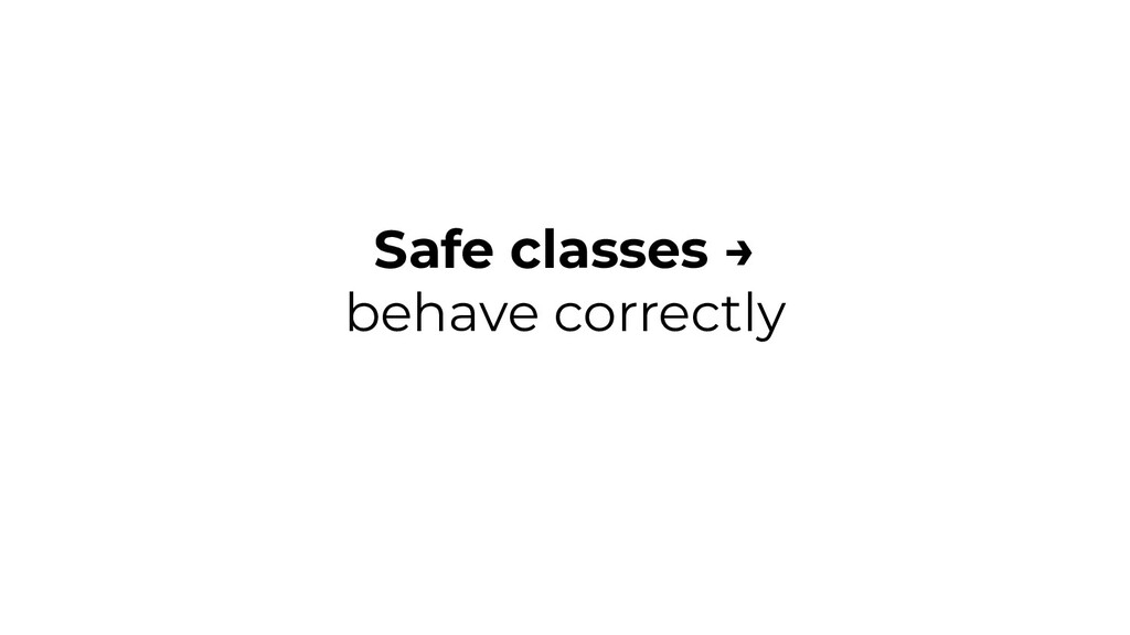 Safe classes → behave correctly