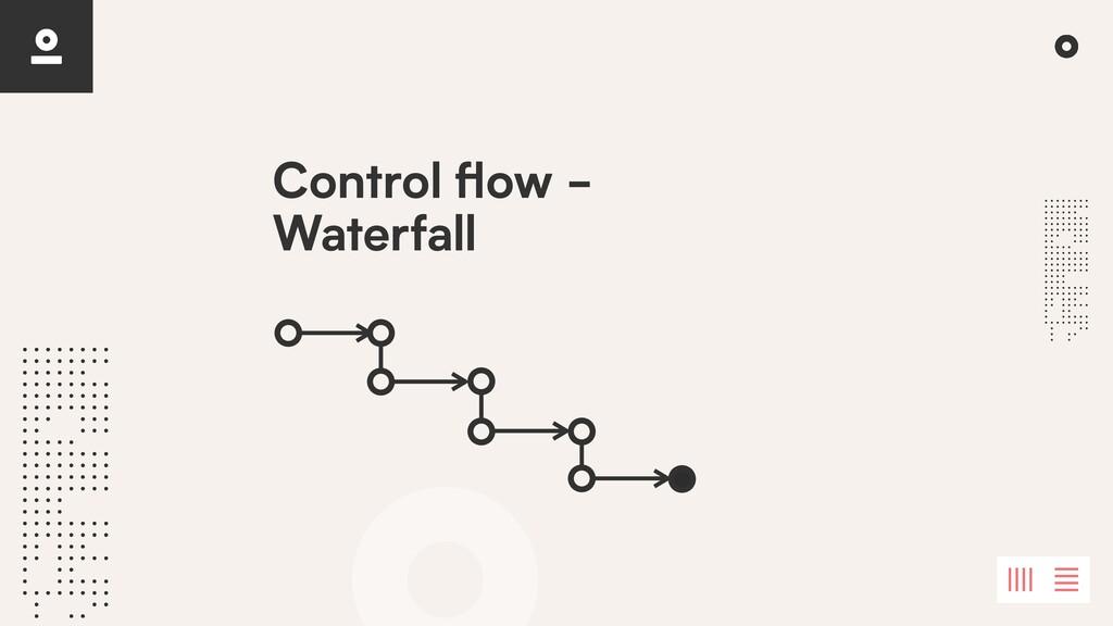 Control fl ow - Waterfall