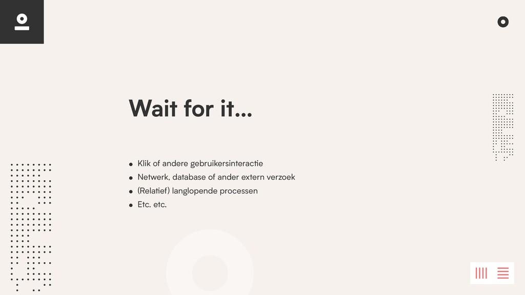 Wait for it… • Klik of andere gebruikersinterac...