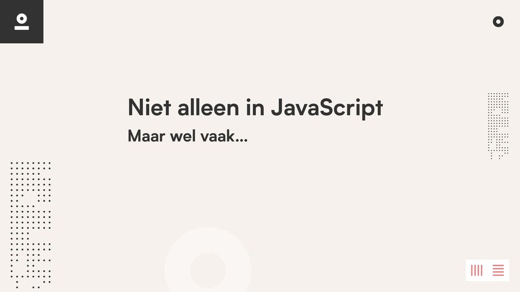 Niet alleen in JavaScript Maar wel vaak…