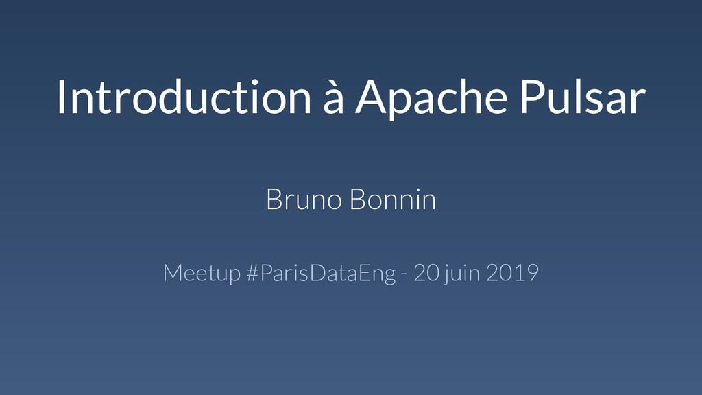Introduction à Apache Pulsar Bruno Bonnin Meetu...