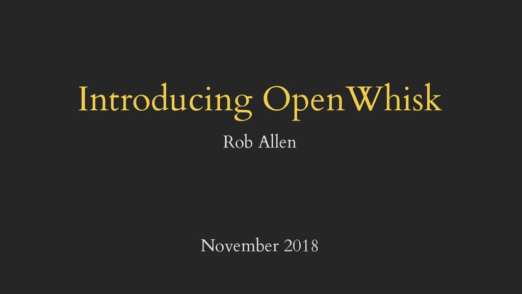 Introducing OpenWhisk Rob Allen November 2018