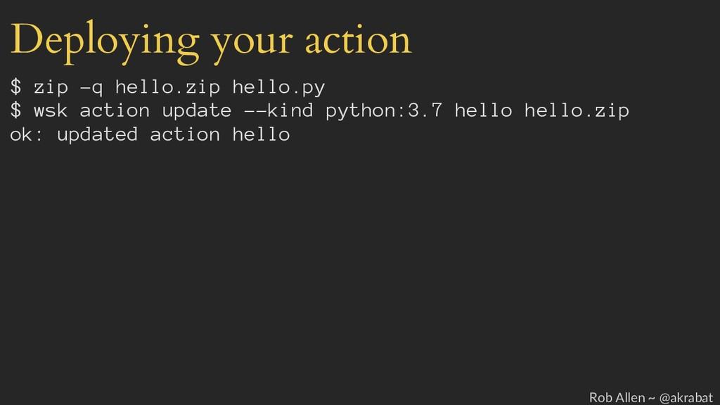 Deploying your action $ zip -q hello.zip hello....