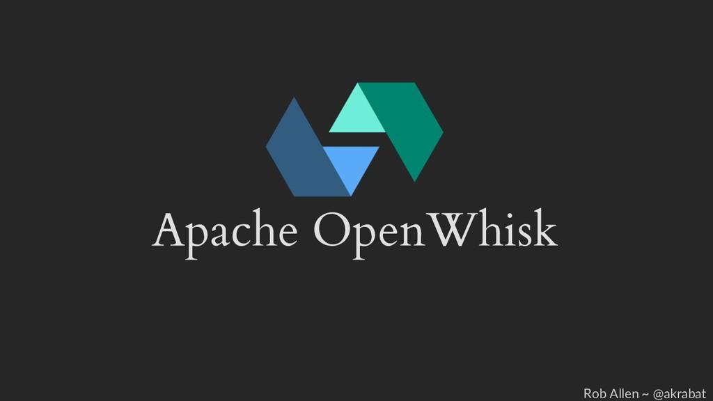 Apache OpenWhisk Rob Allen ~ @akrabat