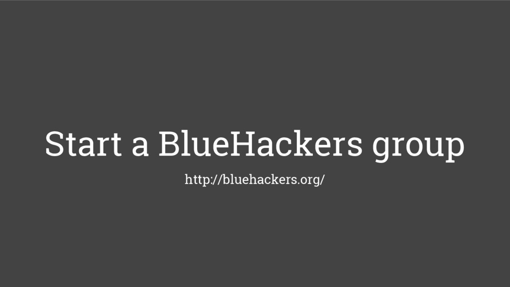 Start a BlueHackers group http://bluehackers.or...