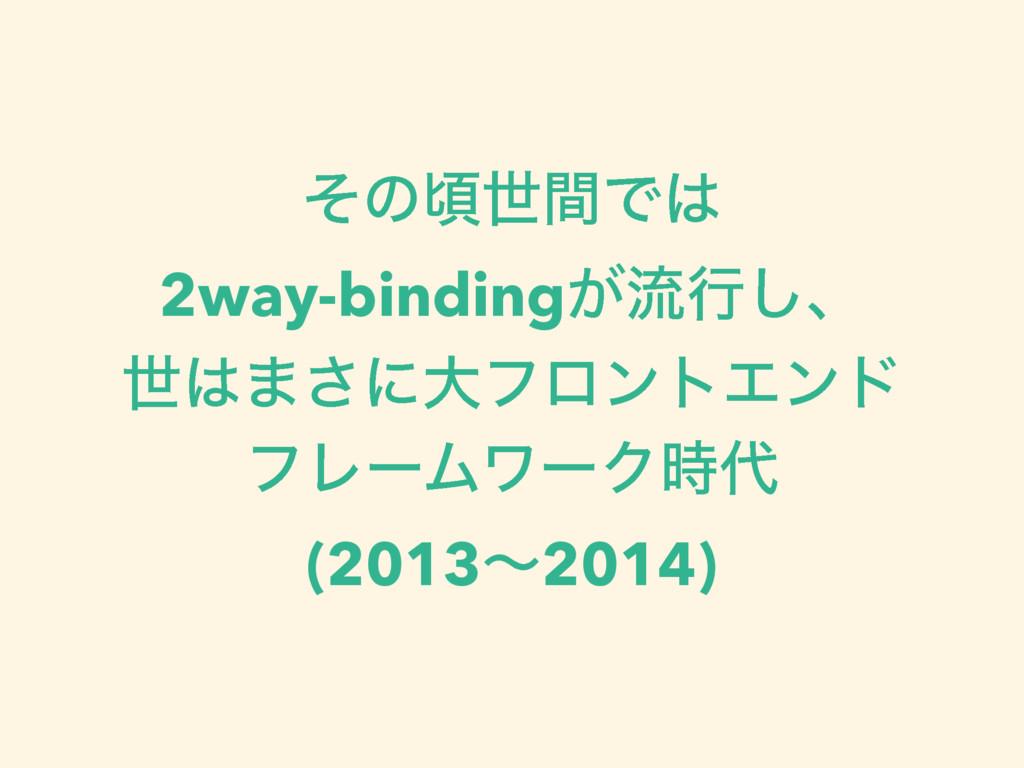 ͦͷࠒੈؒͰ 2way-binding͕ྲྀߦ͠ɺ ੈ·͞ʹେϑϩϯτΤϯυ ϑϨʔϜϫ...