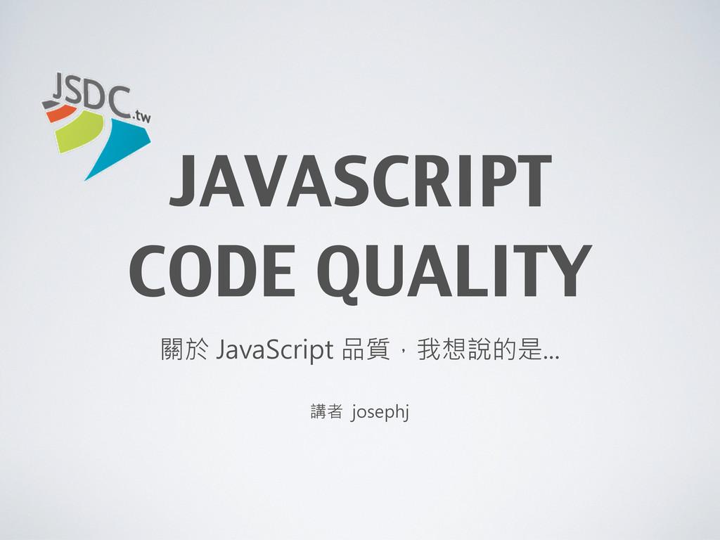 JAVASCRIPT CODE QUALITY 講者 josephj 關於 JavaScrip...
