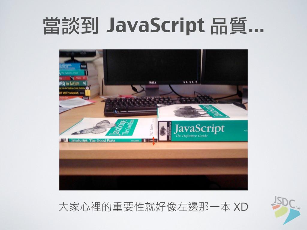 當談到 JavaScript 品質... 大家心裡的重要性就好像左邊那一本 XD