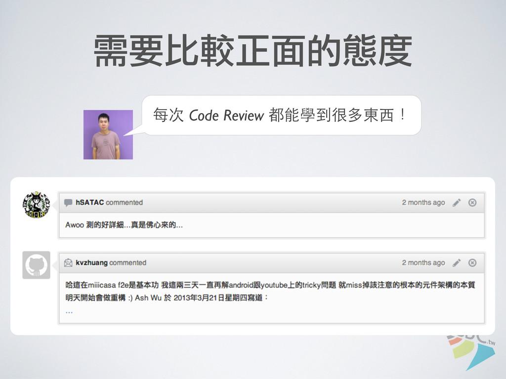需要比較正面的態度 每次 Code Review 都能學到很多東⻄西!
