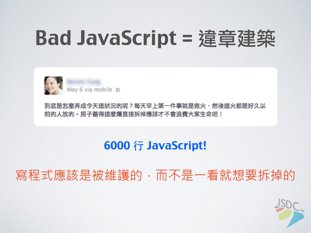 Bad JavaScript = 違章建築 寫程式應該是被維護的,而不是一看就想要拆掉的 60...