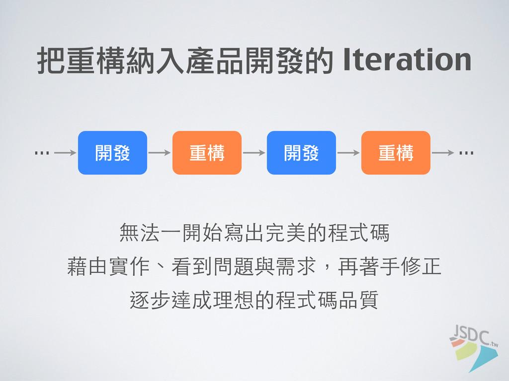 開發 重構 開發 重構 把重構納入產品開發的 Iteration ... ... 無法⼀一開始...