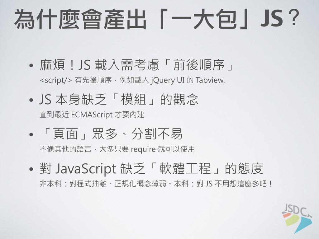 為什麼會產出「一大包」JS? • 麻煩!JS 載入需考慮「前後順序」 <script/> 有先...