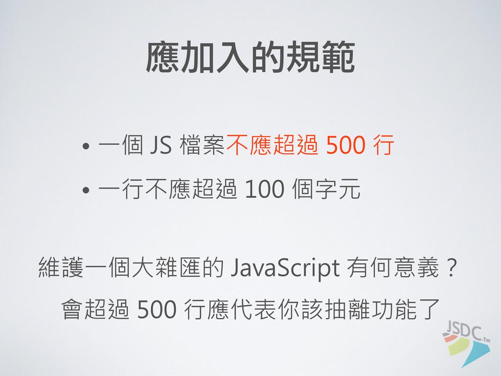 應加入的規範 • 一個 JS 檔案不應超過 500 行 • 一行不應超過 100 個字元 維護...
