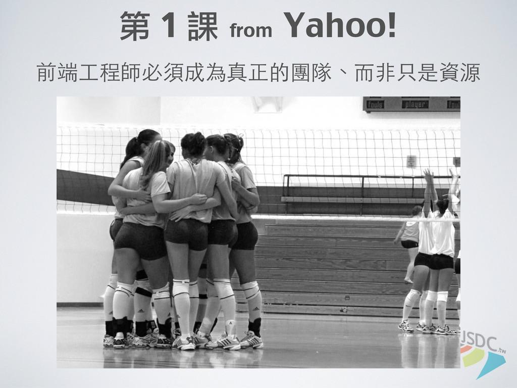 第 1 課 from Yahoo! 前端⼯工程師必須成為真正的團隊、⽽而⾮非只是資源
