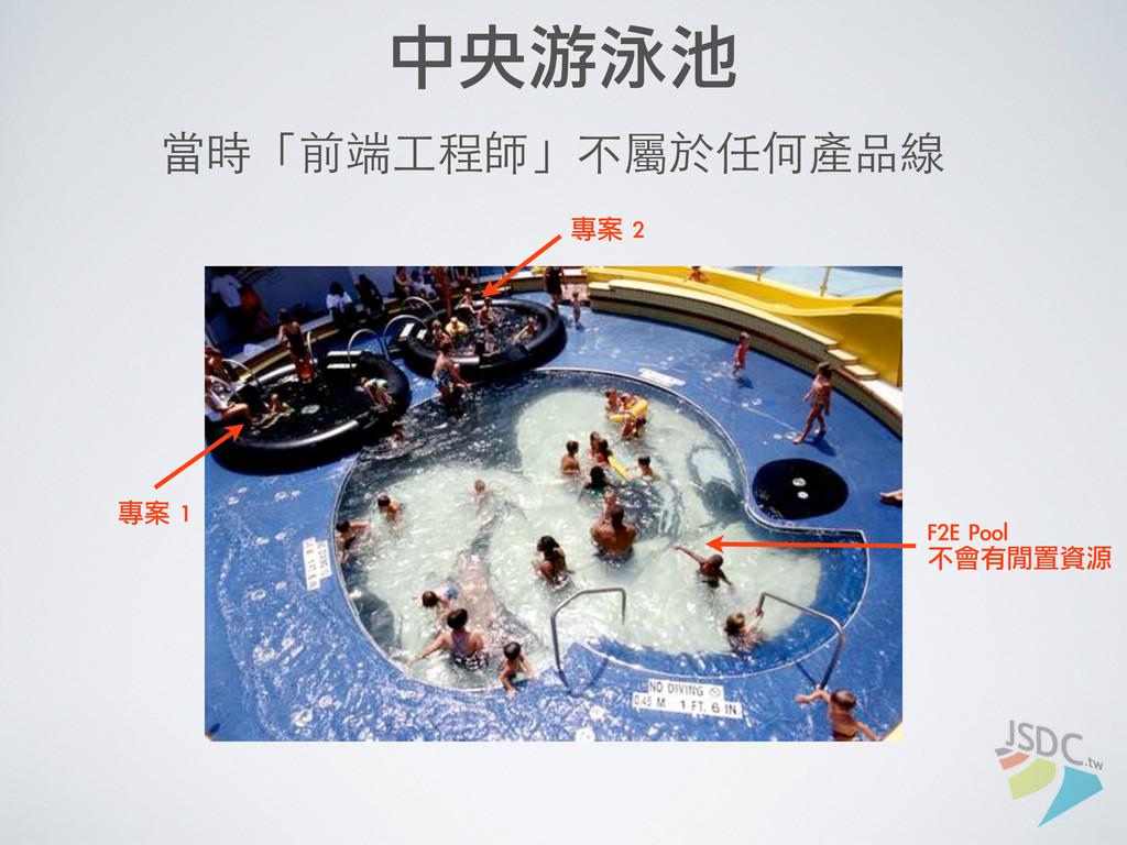 中央游泳池 當時「前端⼯工程師」不屬於任何產品線 專案 1 專案 2 F2E Pool ...