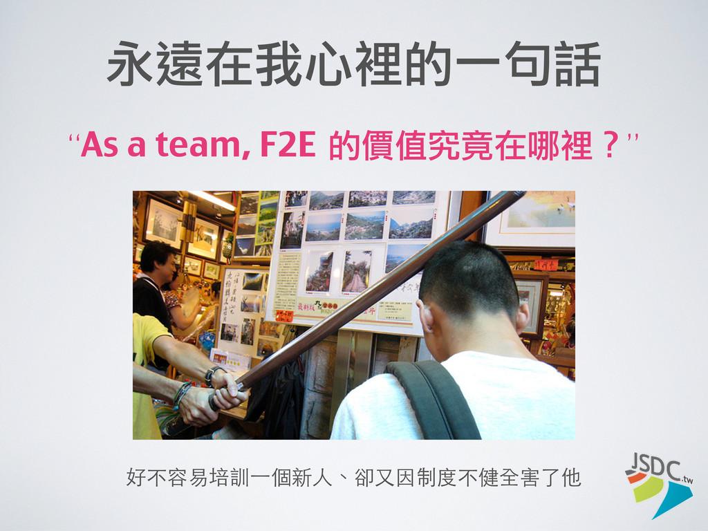 """永遠在我心裡的一句話 """"As a team, F2E 的價值究竟在哪裡?"""" 好不容易培訓⼀一..."""