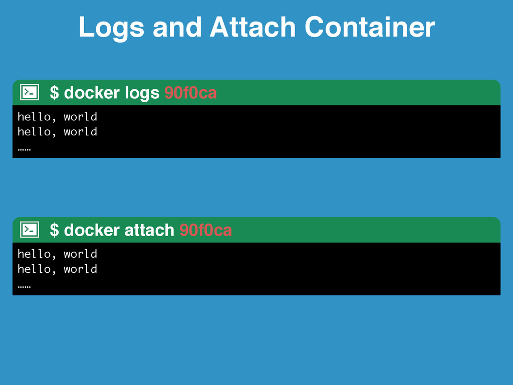 Logs and Attach Container $ docker logs 90f0ca ...