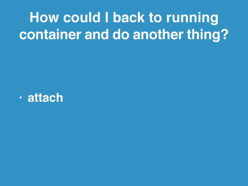 How could I back to running container and do an...