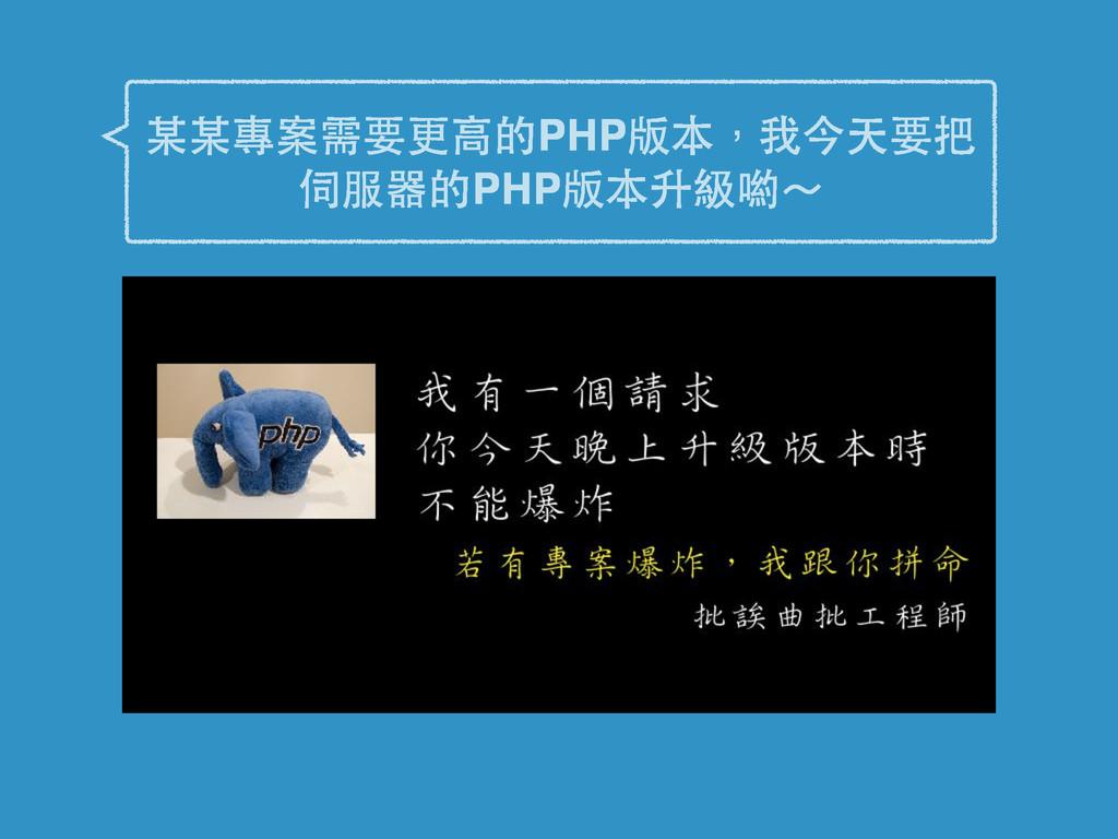 某某專案需要更⾼高的PHP版本,我今天要把 伺服器的PHP版本升級喲~
