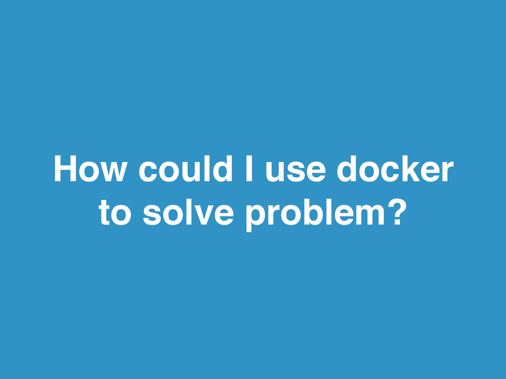 How could I use docker to solve problem?