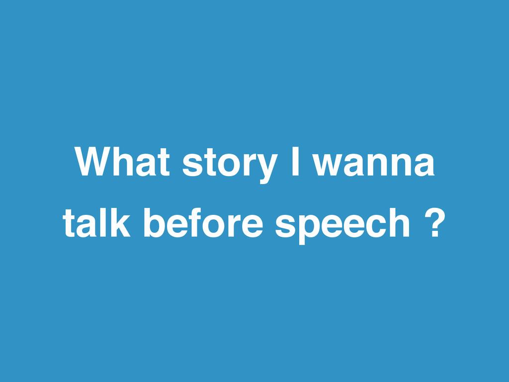 What story I wanna! talk before speech ?